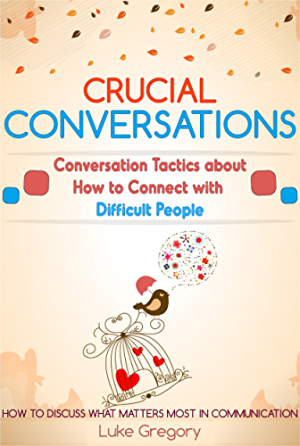 Crucial Conversations: Conversation Skills And Communication Tactics About Living With Difficult People And Toxic Relationships (Empath Survival; Healing Guide And Social Skills Improve Book 8)