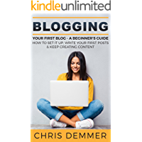Blogging: Your First Blog - A Beginner's Guide: How To Set It Up, Write Your First Posts & Keep Creating Content (Blogging, Make Money Blogging, Affiliate Marketing, Blogging For Profit Book 3)