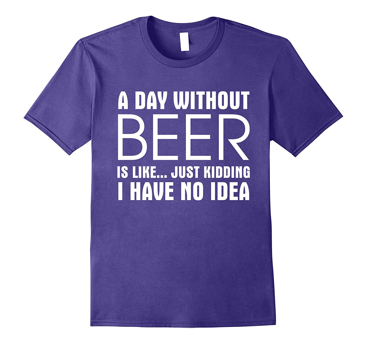 A Day Without Beer Is Like Just Kidding I Have No Idea Shirt-CD