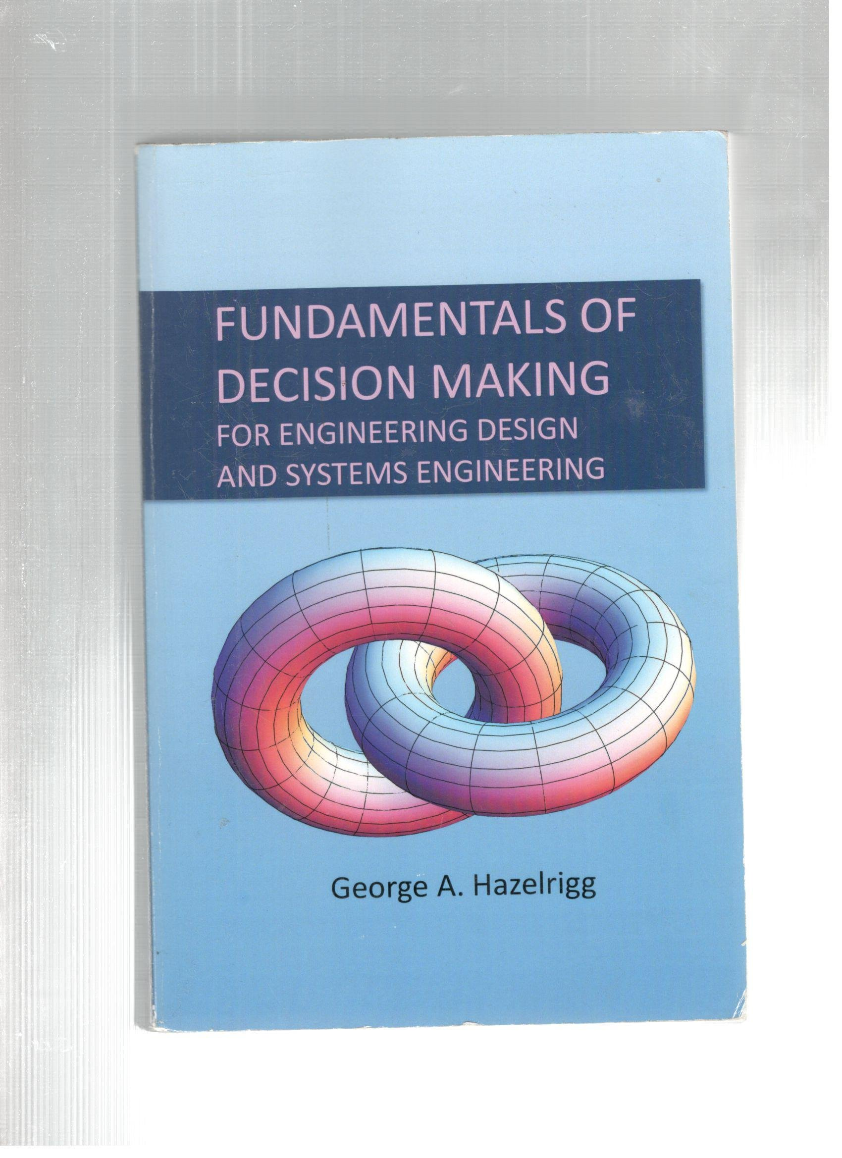 Fundamentals Of Decision Making For Engineering Desig George A Hazelrigg 9780984997602 Amazon Com Books