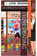 I LOVE READING: Encouraging children of all ages to utilize local libraries and bookstores. Kindle Edition