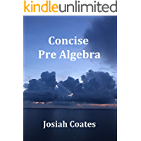 Concise Pre Algebra: Learn Pre Algebra in 30 Hours of Study with Detailed & Concise Explanations, Detailed Example Problems, Over 50 Practice Problems with Solutions