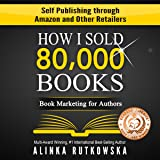 How I Sold 80,000 Books: Book Marketing for Authors - Self Publishing through Amazon and Other Retailers