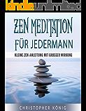 Zen Meditation für Jedermann - Kleine Zen-Anleitung mit großer Wirkung (Zen Meditation, Meditation 1)