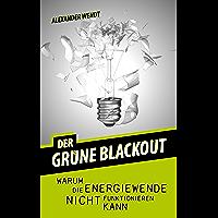 Der grüne Blackout: Warum die Energiewende nicht funktionieren kann (German Edition)