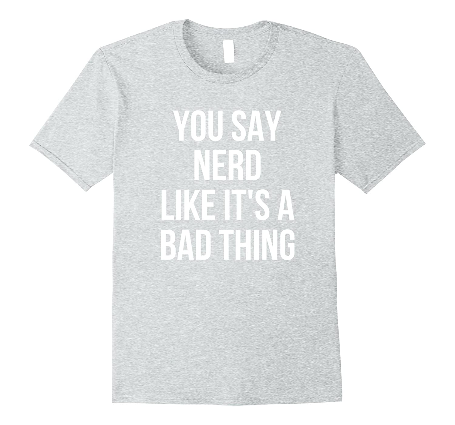 You Say Nerd Like Its A Bad Thing Geeky T-Shirt-TJ
