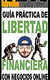Libertad financiera enfocada a los negocios online: Guía práctica para obtener ingresos pasivos