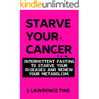 Starve Your Cancer: Intermittent fasting to starve your diseases and renew your metabolism (Fasting and Metabolic Health Book 1)