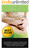 MALATTIA INFIAMMATORIA INTESTINALE: Un manuale per riconoscere i sintomi, avere informazioni su eventuali esami diagnostici, conoscere le possibili soluzioni ... e curare i sintomi in modo sano e naturale