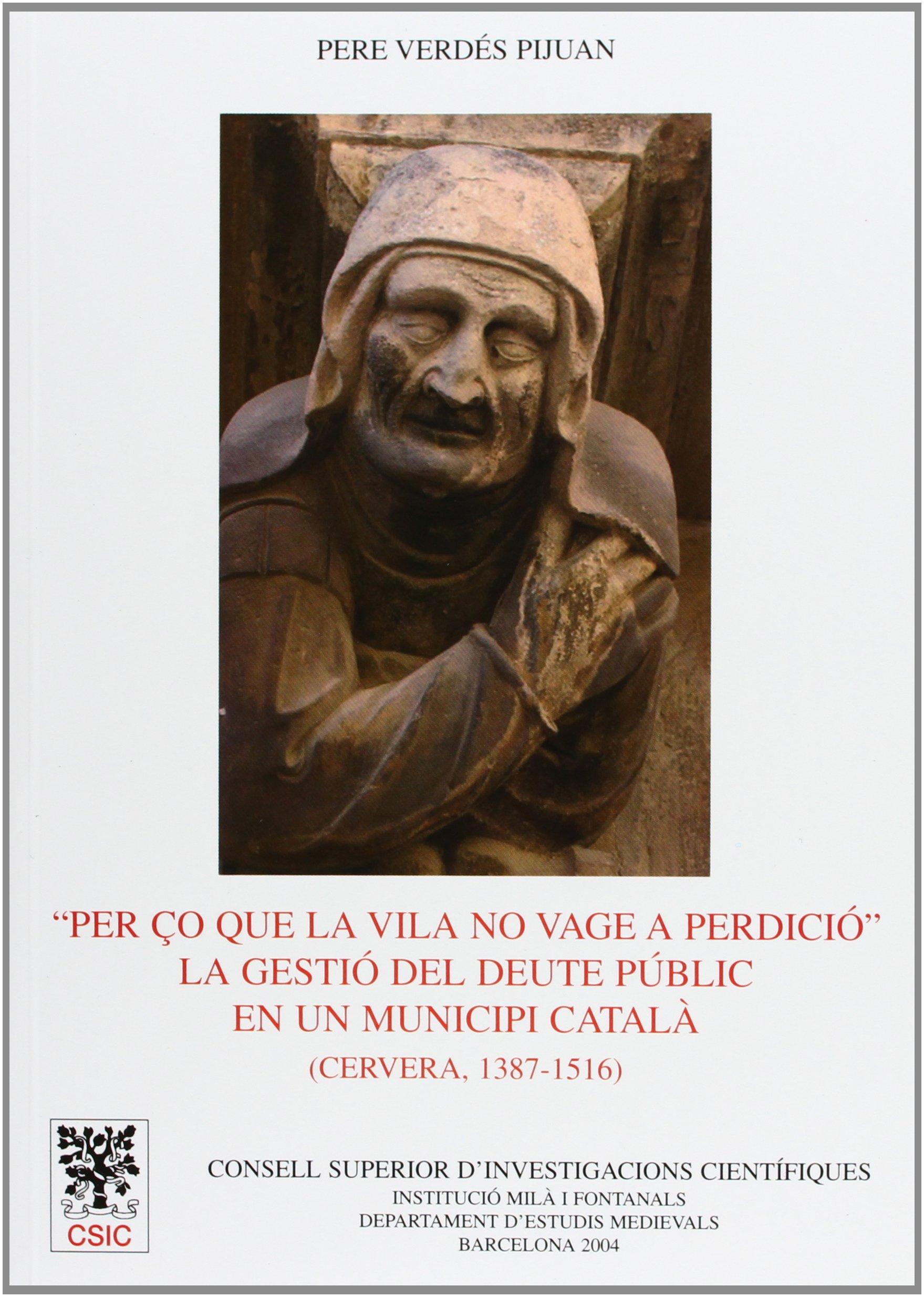 Read Online PER ÇO QUE LA VILA NO VAGE A PERDICIO: LA GESTIO DEL DEUTE PUBLIC EN UN MUNICIPI CATALA: CERVERA, 1387-1516 pdf epub