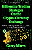 Billionaire Trading Strategies on the Crypto-Currency Exchange: How to Win Big in this EXPLOSIVE New Investment Wave
