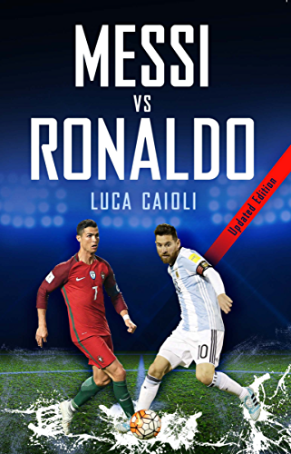 Messi vs Ronaldo 2018: The Greatest Rivalry (Luca Caioli)