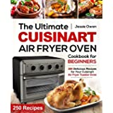 The Ultimate Cuisinart Air Fryer Oven Cookbook for Beginners: 250 Delicious Recipes for Your Cuisinart Air Fryer Toaster Oven