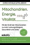 Mitochondrien. Energie. Vitalität.: Mit der Kraft der Mitochondrien-zu mehr Leistungsfähigkeit, Gesundheit und Libido.