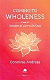 Coming to Wholeness: How to Awaken and Live with Ease (The Wholeness Work Book 1)