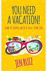 You Need A Vacation!: How to Travel with a Full-Time Job Kindle Edition