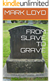 FROM SLAVE TO GRAVE