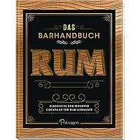 Das Barhandbuch Rum: Klassische und moderne Cocktails für Rum-Liebhaber