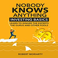 Nobody Knows Anything: Investing Basics: Learn to Ignore the Experts, the Gurus and Other Fools