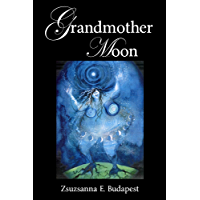 Grandmother Moon: Lunar Magic in Our Lives, Spells, Rituals, Goddesses, Legends, and Emotions Under the Moon (English Edition)