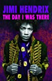 Jimi Hendrix - The Day I Was There: Over 500 accounts from fans that witnessed a Jimi Hendrix live show
