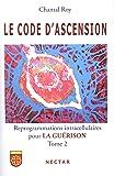 CODE D'ASCENSION (LE) : Reprogrammations intracellulaires pour LA GUERISON - Tome 2