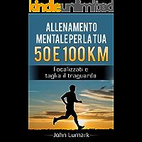 Allenamento mentale per la tua  50 e 100 km: Focalizzati e taglia il traguardo