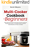 Multi-Cooker Cookbook for Beginners: Easy Delicious Recipes for Newbies and Busy People for The Everyday Home. A Complete Guide to Pressure Cook, Dehydrate, Air Fryer, And More