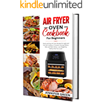 Air Fryer Oven Cookbook For Beginners: Quick and Easy Air Fryer Recipes for Light and Low Fat Cooking. It Contains…