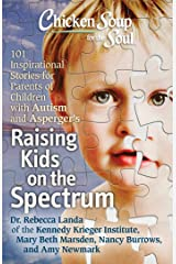Chicken Soup for the Soul: Raising Kids on the Spectrum: 101 Inspirational Stories for Parents of Children with Autism and Asperger's Kindle Edition