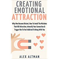 Attract Men: Creating Emotional Attraction: Why Men Become Distant, How To Avoid The Mistakes That Kill Attraction…