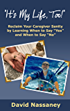 """It's My Life, Too!: Reclaim Your Caregiver Sanity by Learning When to Say """"Yes"""" and When to Say """"No"""""""