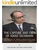 The Capture and Trial of Adolf Eichmann: The History of Israel's Abduction and Execution of the Holocaust's Architect
