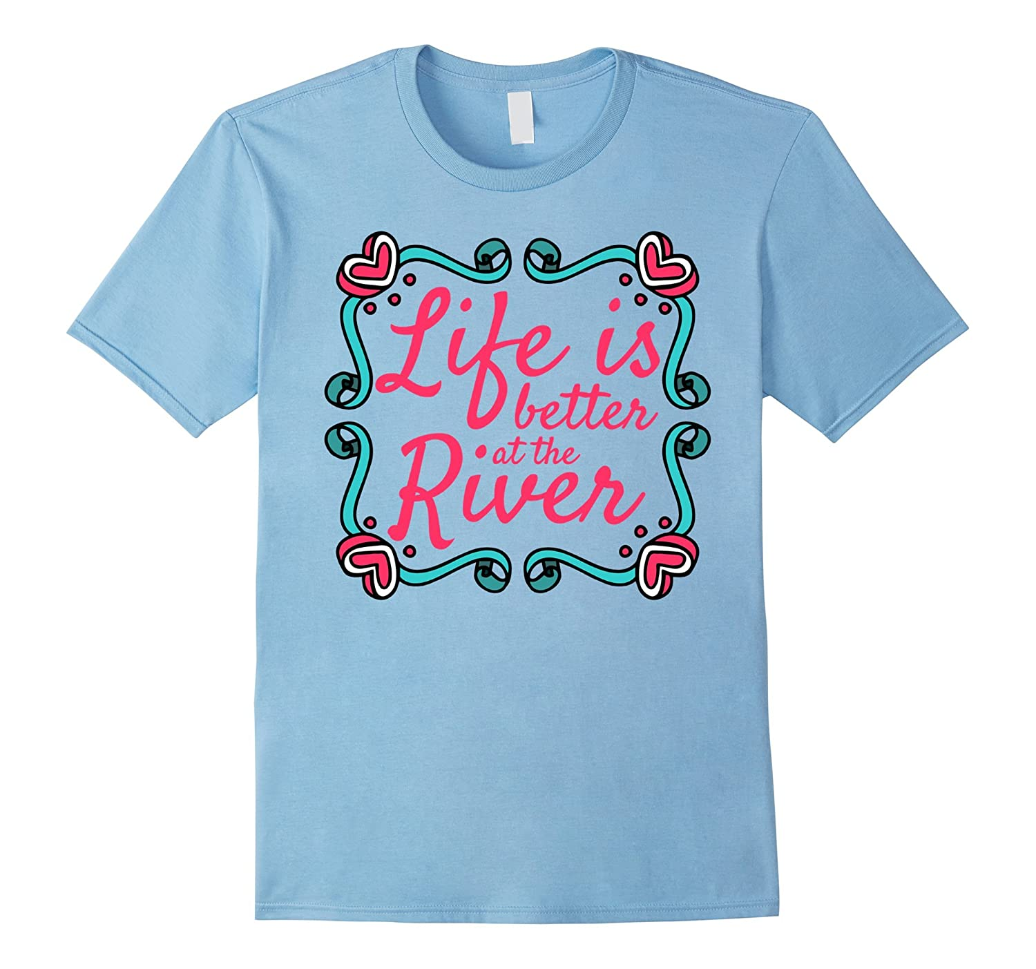 Life Is Better At The River T Shirt Quote Funny Rt Rateeshirt