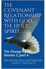 The Covenant Relationship with God, the Holy Spirit:: The Change Agent Volume 3, part A Kindle Edition
