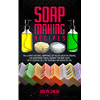 Soap Making Recipes: The Ultimate Natural, Homemade, DIY Recipe Book For Organic and Nourishing Liquid, Laundry, And Bar…