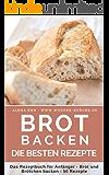 Brot backen: Brot und Brötchen selber backen – 50 gelingsichere Rezepte für Anfänger und Fortgeschrittene (Backen - die besten Rezepte)