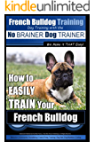 French Bulldog Training | Dog Training with the No BRAINER Dog TRAINER ~ We Make it THAT Easy!: How to EASILY TRAIN Your French Bulldog