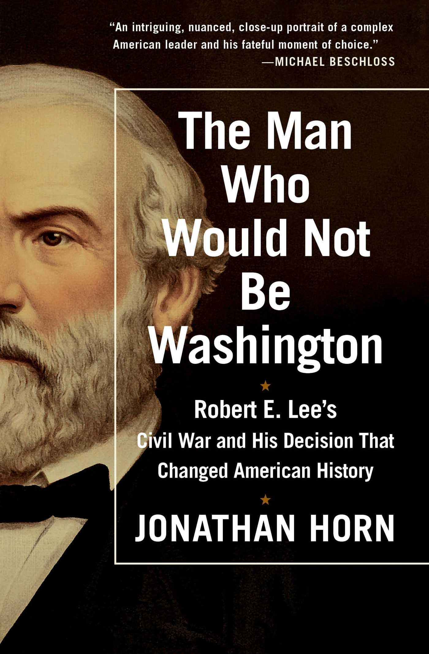 Read Online The Man Who Would Not Be Washington: Robert E. Lee's Civil War and His Decision That Changed American History PDF