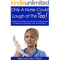"""Only A Nurse Could Laugh at This Too..."" - MORE Funny Stories and Quotes from Real Nurses for When You're Having ""One of Those Days"" (Nursing Research, Nursing Textbooks, Nursing Diagn Book 2)"
