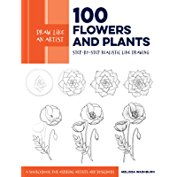 Draw Like an Artist: 100 Flowers and Plants:Step-by-Step Realistic Line Drawing * A Sourcebook for Aspiring Artists and Designers (English Edition)