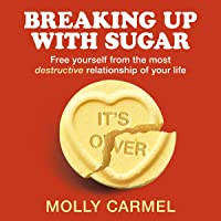 Breaking Up With Sugar: Free Yourself from the Most Destructive Relationship of Your Life