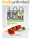 30 Day Whole Food Instant Pot Challenge: Top 100 Whole Food Instant Pot Recipes; Whole Food Approved Fast and Easy Electric Pressure Cooker Recipes