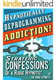 Hypnotically Deprogramming Addiction - Strategic Confessions of a Rogue Hypnotist!