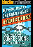 Hypnotically Deprogramming Addiction - Strategic Confessions of a Rogue Hypnotist!