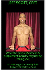 What the billion $$ fitness & supplement industry may not be telling you: on how to get the healthy & fit body/mind that you want Kindle Edition