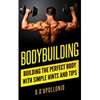 Bodybuilding: Building the perfect Body With Simple Hints and Tips (muscle, fitness, mass gain, lose weight, body building for beginners, lose fat book, fitness training Book 1) (English Edition)