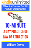 Law of Attraction: 10-Minute Practice A Day Of The Law Of Attraction: 55 Practical Exercises That Will Positively Change Your Life (Law of attraction exercises) (English Edition)