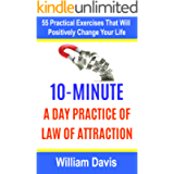 Law of Attraction: 10-Minute Practice A Day Of The Law Of Attraction: 55 Practical Exercises That Will Positively Change…
