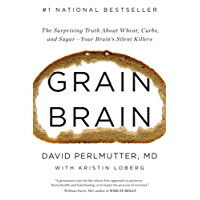 Grain Brain: The Surprising Truth about Wheat, Carbs, and Sugar-Your Brain's Silent Killers: The Surprising Truth about Wheat, Carbs, and Sugar-Your Brain's Silent Killers (English Edition)